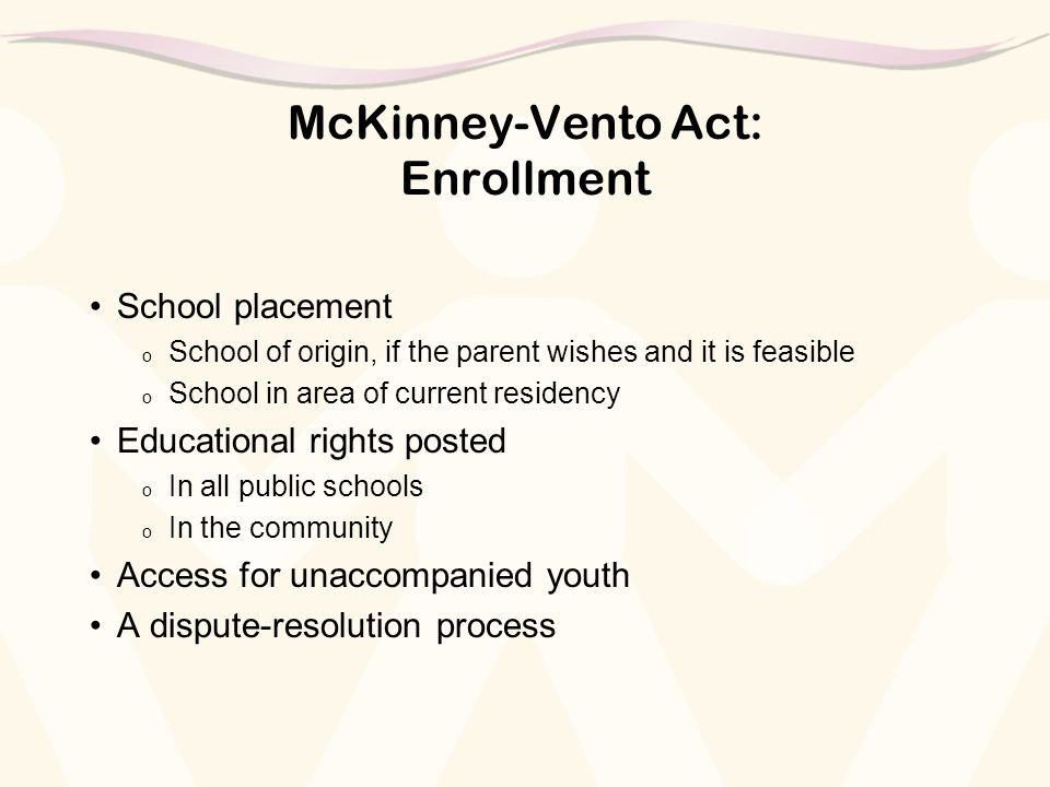 McKinney-Vento Act: Enrollment School placement o School of origin, if the parent wishes and it is feasible o School in area of current residency Educational rights posted o In all public schools o In the community Access for unaccompanied youth A dispute-resolution process