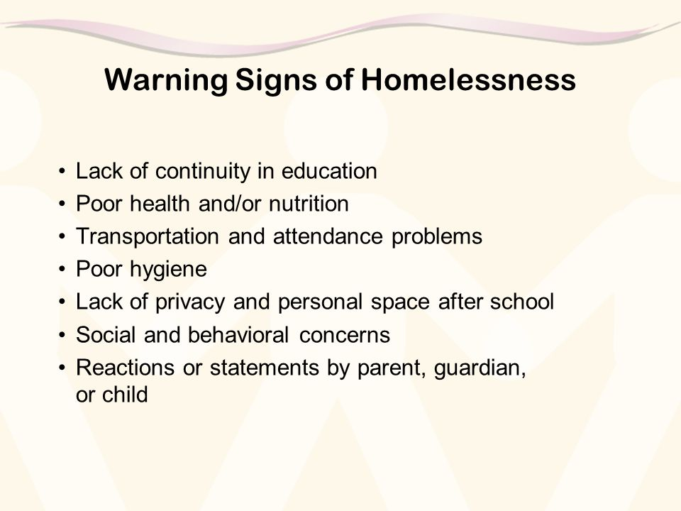 Warning Signs of Homelessness Lack of continuity in education Poor health and/or nutrition Transportation and attendance problems Poor hygiene Lack of