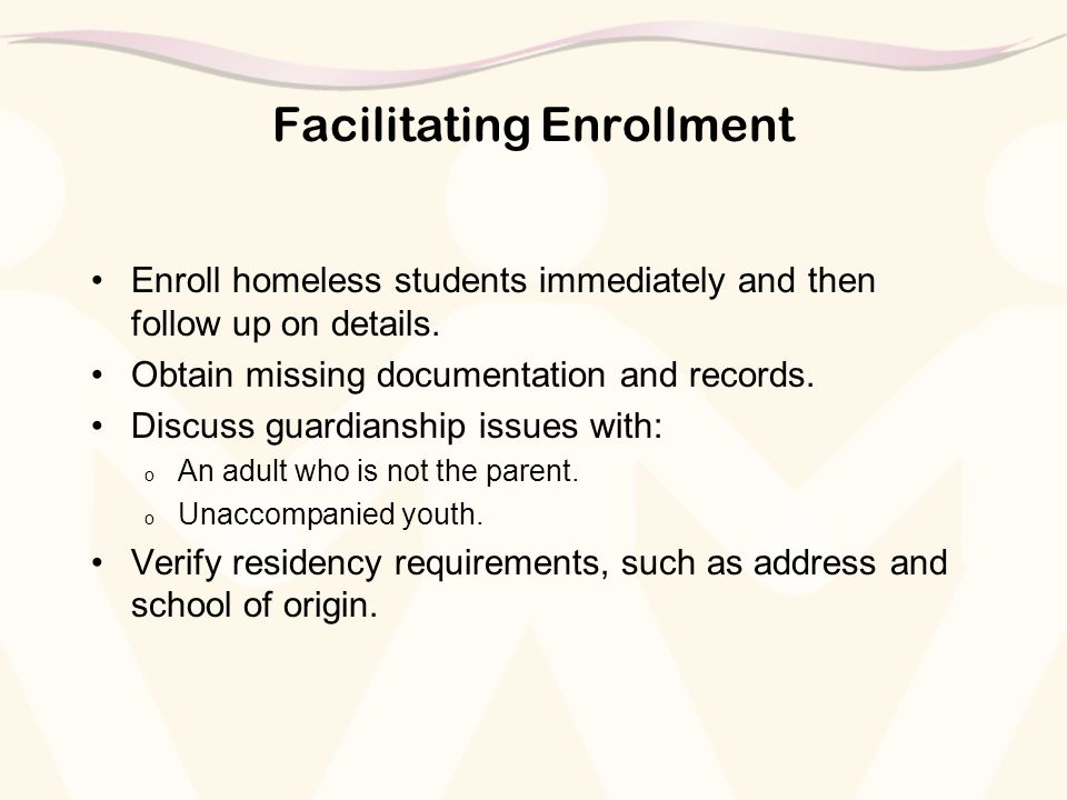 Facilitating Enrollment Enroll homeless students immediately and then follow up on details. Obtain missing documentation and records. Discuss guardian