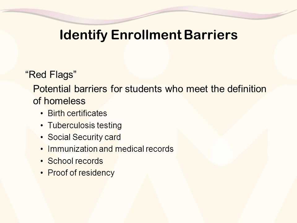 "Identify Enrollment Barriers ""Red Flags"" Potential barriers for students who meet the definition of homeless Birth certificates Tuberculosis testing S"