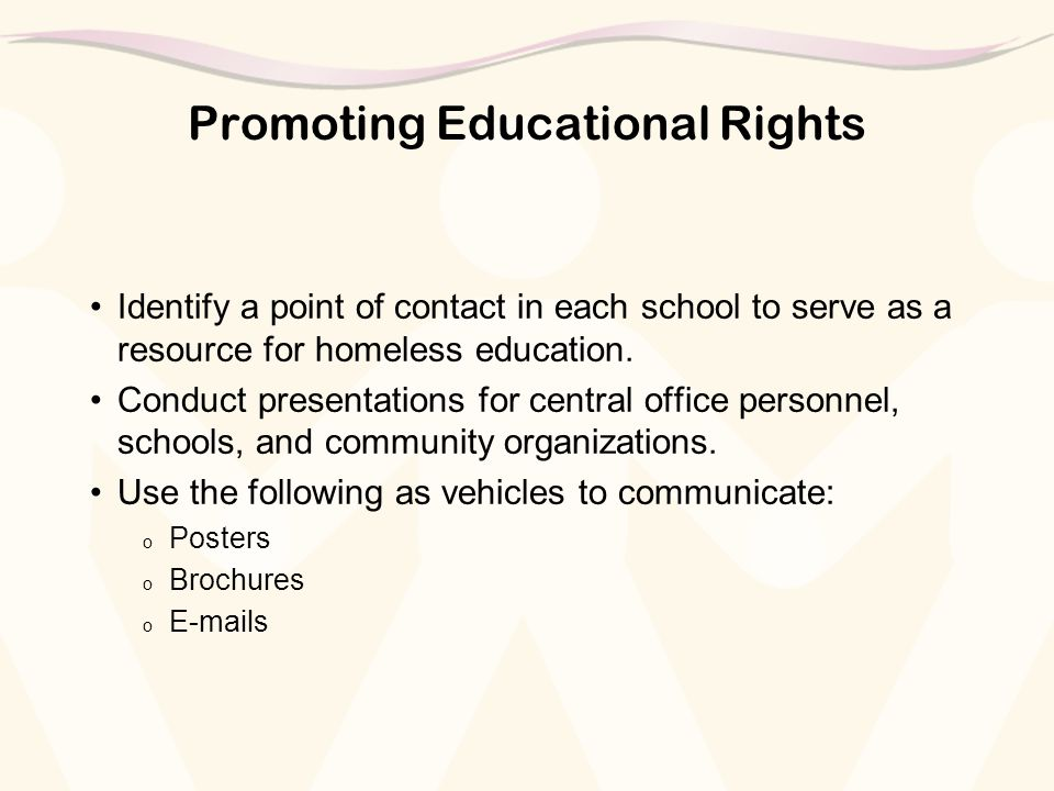 Promoting Educational Rights Identify a point of contact in each school to serve as a resource for homeless education. Conduct presentations for centr