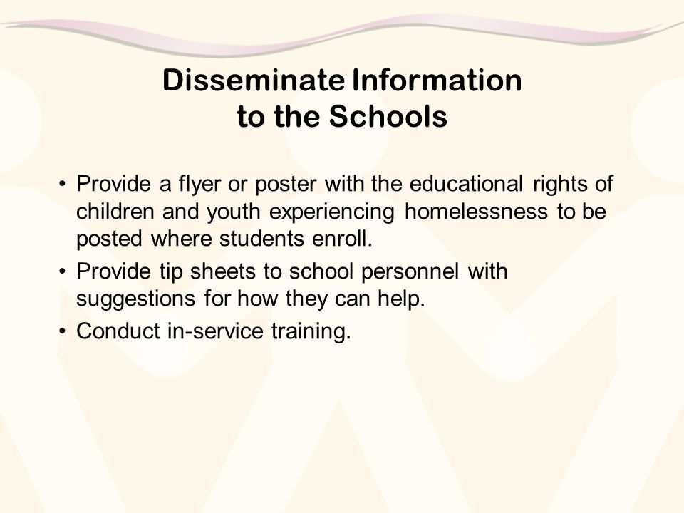 Disseminate Information to the Schools Provide a flyer or poster with the educational rights of children and youth experiencing homelessness to be pos