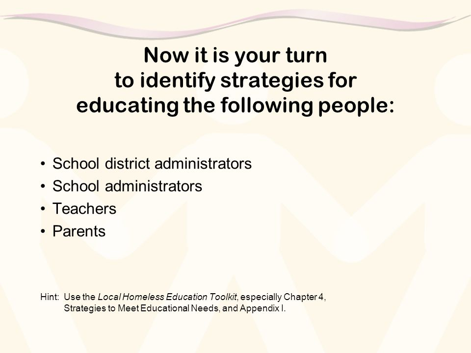 Now it is your turn to identify strategies for educating the following people: School district administrators School administrators Teachers Parents Hint:Use the Local Homeless Education Toolkit, especially Chapter 4, Strategies to Meet Educational Needs, and Appendix I.