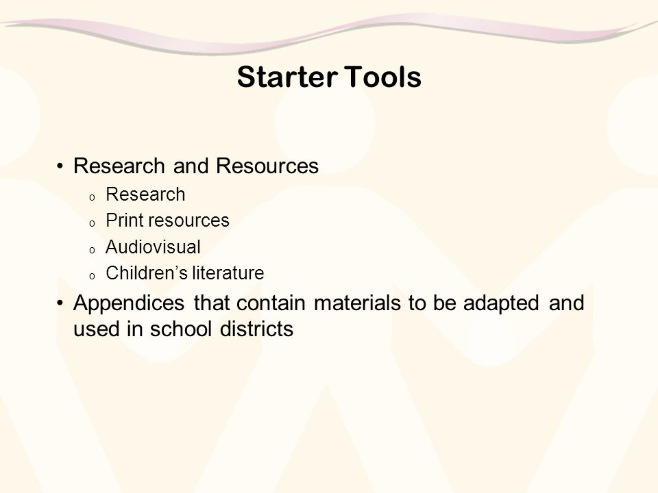 Starter Tools Research and Resources o Research o Print resources o Audiovisual o Children's literature Appendices that contain materials to be adapted and used in school districts