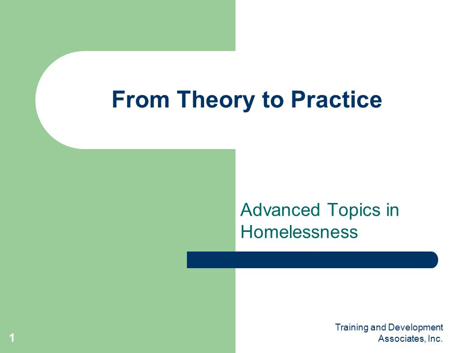 Training and Development Associates, Inc. 1 From Theory to Practice Advanced Topics in Homelessness