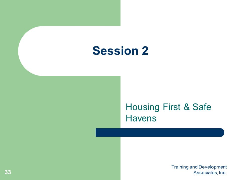 Training and Development Associates, Inc. 33 Session 2 Housing First & Safe Havens