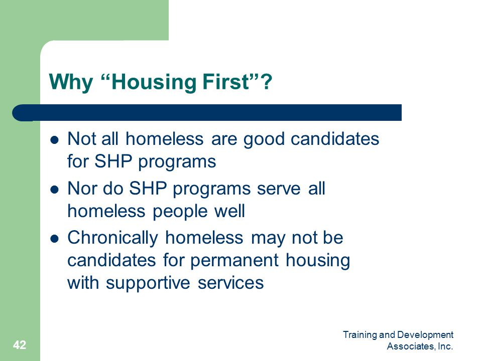 Training and Development Associates, Inc. 42 Why Housing First .