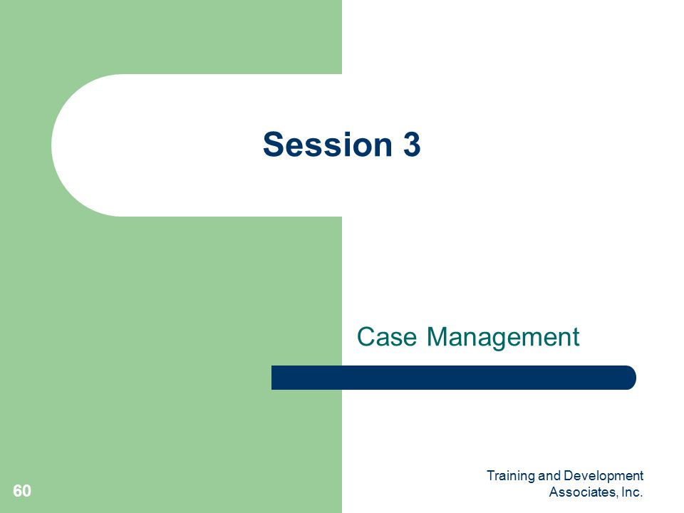 Training and Development Associates, Inc. 60 Session 3 Case Management