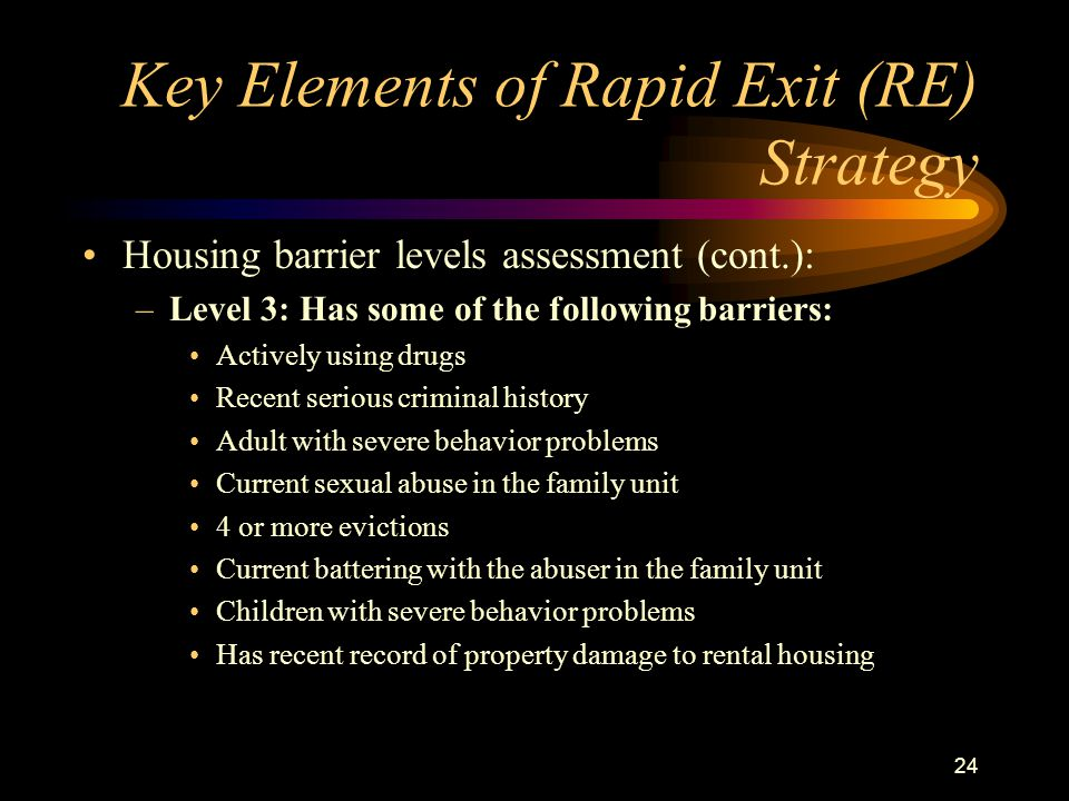 24 Key Elements of Rapid Exit (RE) Strategy Housing barrier levels assessment (cont.): –Level 3: Has some of the following barriers: Actively using drugs Recent serious criminal history Adult with severe behavior problems Current sexual abuse in the family unit 4 or more evictions Current battering with the abuser in the family unit Children with severe behavior problems Has recent record of property damage to rental housing