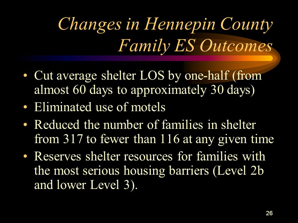 26 Changes in Hennepin County Family ES Outcomes Cut average shelter LOS by one-half (from almost 60 days to approximately 30 days) Eliminated use of motels Reduced the number of families in shelter from 317 to fewer than 116 at any given time Reserves shelter resources for families with the most serious housing barriers (Level 2b and lower Level 3).