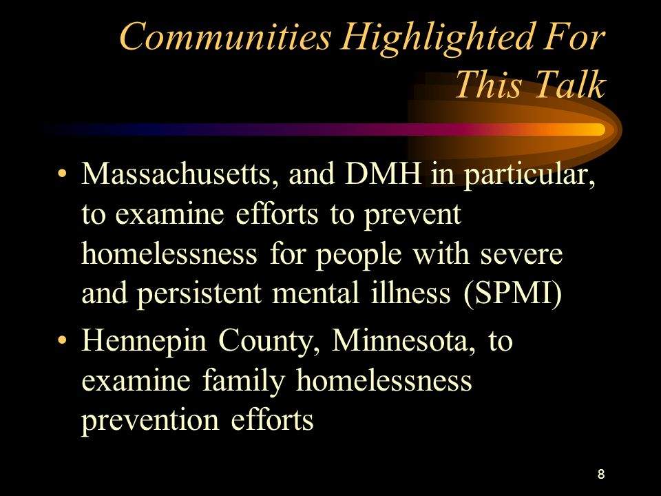 8 Communities Highlighted For This Talk Massachusetts, and DMH in particular, to examine efforts to prevent homelessness for people with severe and persistent mental illness (SPMI) Hennepin County, Minnesota, to examine family homelessness prevention efforts
