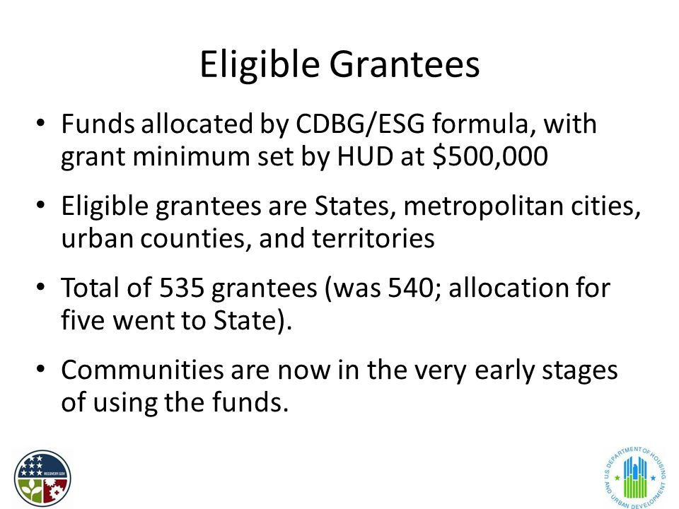 Eligible Grantees Funds allocated by CDBG/ESG formula, with grant minimum set by HUD at $500,000 Eligible grantees are States, metropolitan cities, urban counties, and territories Total of 535 grantees (was 540; allocation for five went to State).