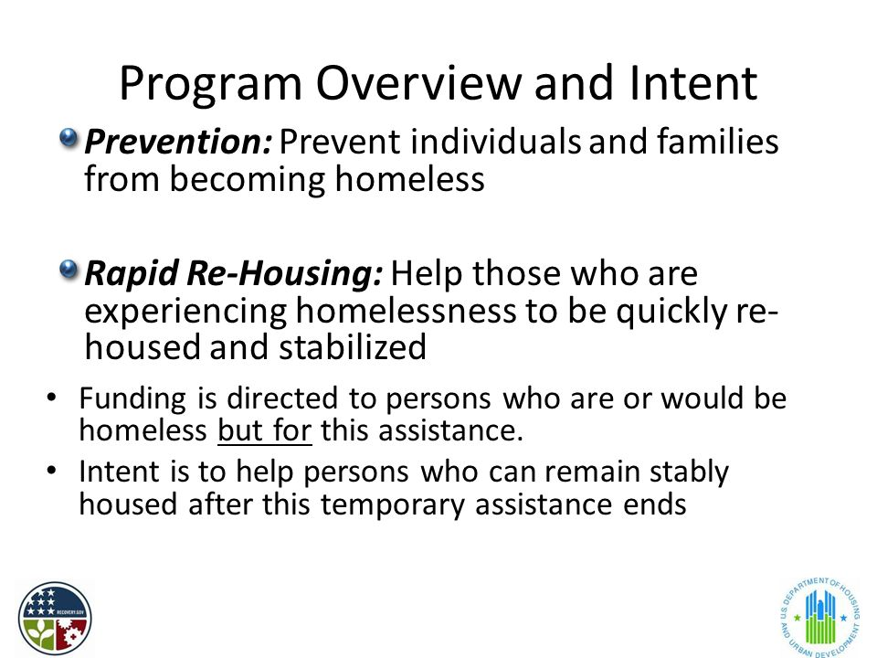 Program Overview and Intent Prevention: Prevent individuals and families from becoming homeless Rapid Re-Housing: Help those who are experiencing homelessness to be quickly re- housed and stabilized Funding is directed to persons who are or would be homeless but for this assistance.