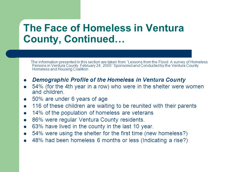 The Face of Homeless in Ventura County, Continued… The information presented in this section are taken from Lessons from the Flood: A survey of Homeless Persons in Ventura County, February 24, 2005 Sponsored and Conducted by the Ventura County Homeless and Housing Coalition Demographic Profile of the Homeless in Ventura County 54% (for the 4th year in a row) who were in the shelter were women and children.