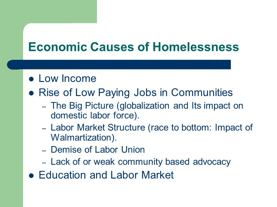 Economic Causes of Homelessness Low Income Rise of Low Paying Jobs in Communities – The Big Picture (globalization and Its impact on domestic labor force).