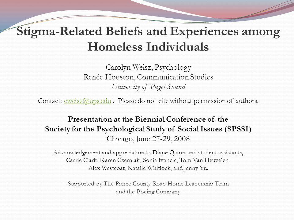 Stigma-Related Beliefs and Experiences among Homeless Individuals Carolyn Weisz, Psychology Renée Houston, Communication Studies University of Puget Sound Contact: cweisz@ups.edu.