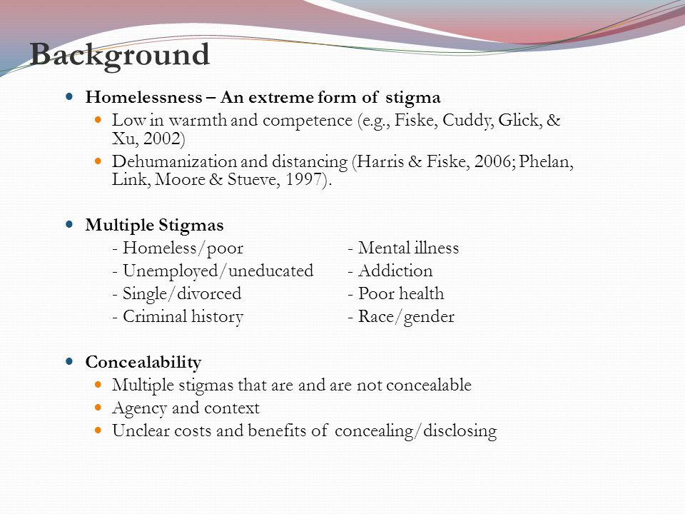 Background Homelessness – An extreme form of stigma Low in warmth and competence (e.g., Fiske, Cuddy, Glick, & Xu, 2002) Dehumanization and distancing (Harris & Fiske, 2006; Phelan, Link, Moore & Stueve, 1997).