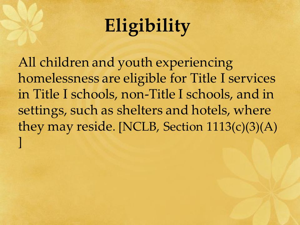 Eligibility All children and youth experiencing homelessness are eligible for Title I services in Title I schools, non-Title I schools, and in setting