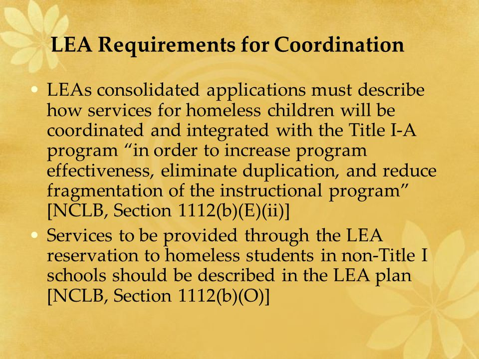 LEA Requirements for Coordination LEAs consolidated applications must describe how services for homeless children will be coordinated and integrated w