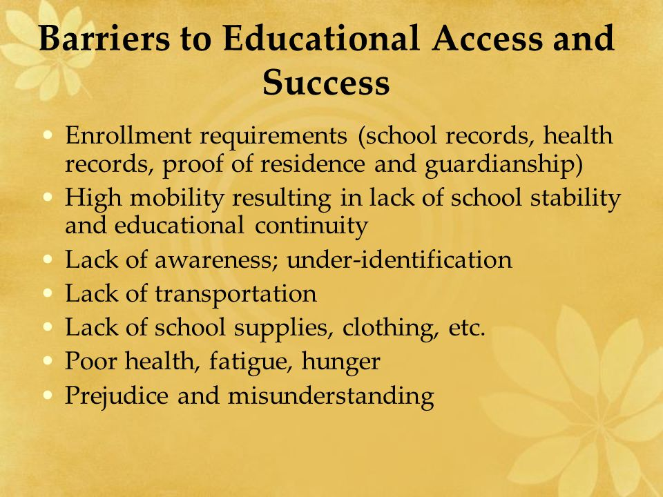 Barriers to Educational Access and Success Enrollment requirements (school records, health records, proof of residence and guardianship) High mobility