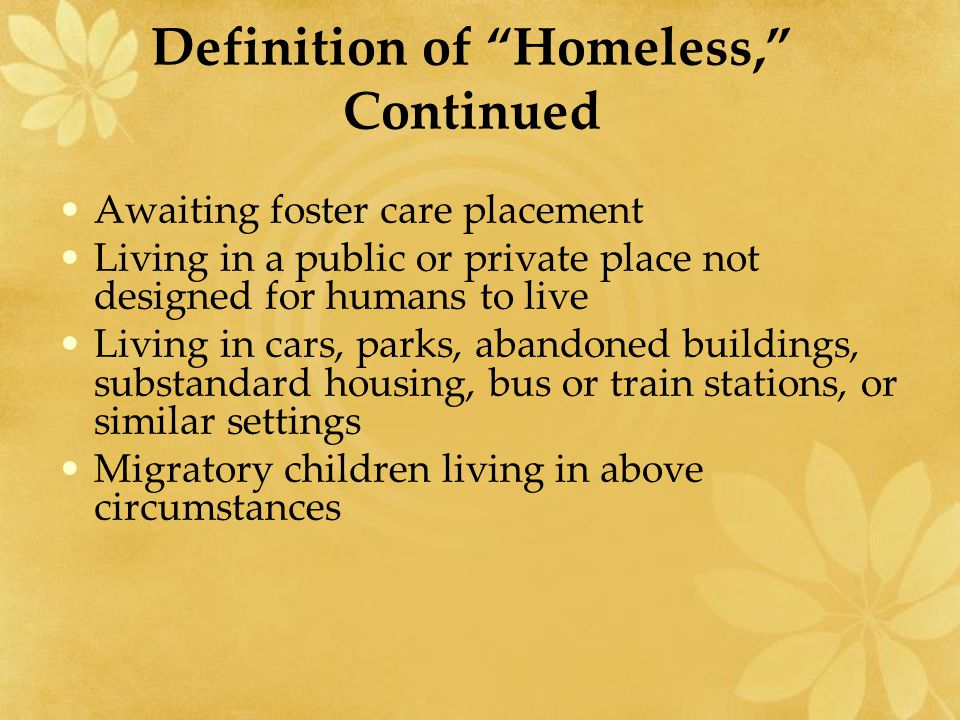 "Definition of ""Homeless,"" Continued Awaiting foster care placement Living in a public or private place not designed for humans to live Living in cars,"