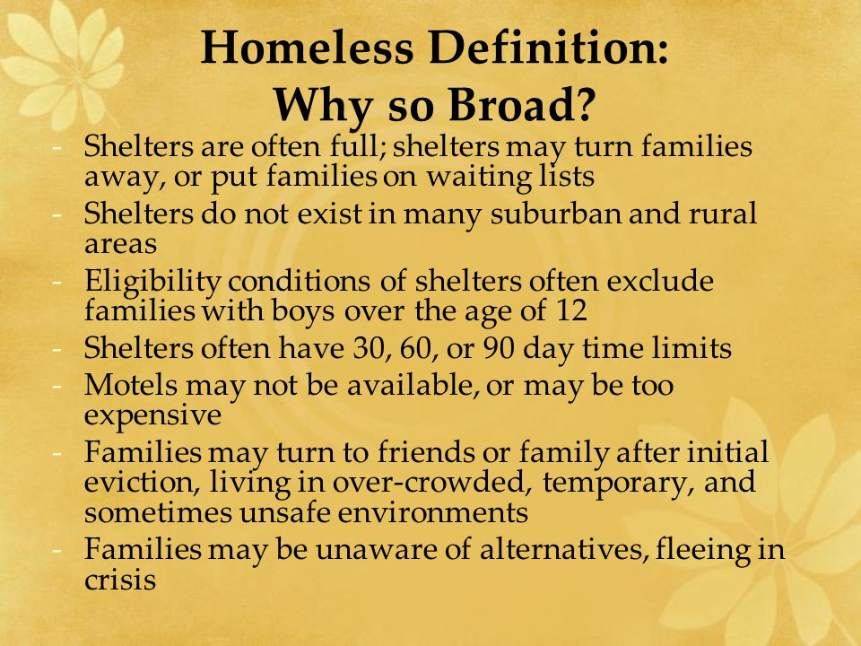 Homeless Definition: Why so Broad? -Shelters are often full; shelters may turn families away, or put families on waiting lists -Shelters do not exist