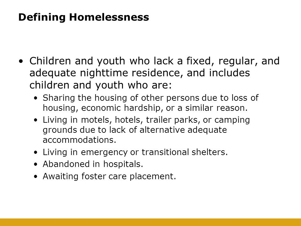 Defining Homelessness Children and youth who lack a fixed, regular, and adequate nighttime residence, and includes children and youth who are: Sharing the housing of other persons due to loss of housing, economic hardship, or a similar reason.