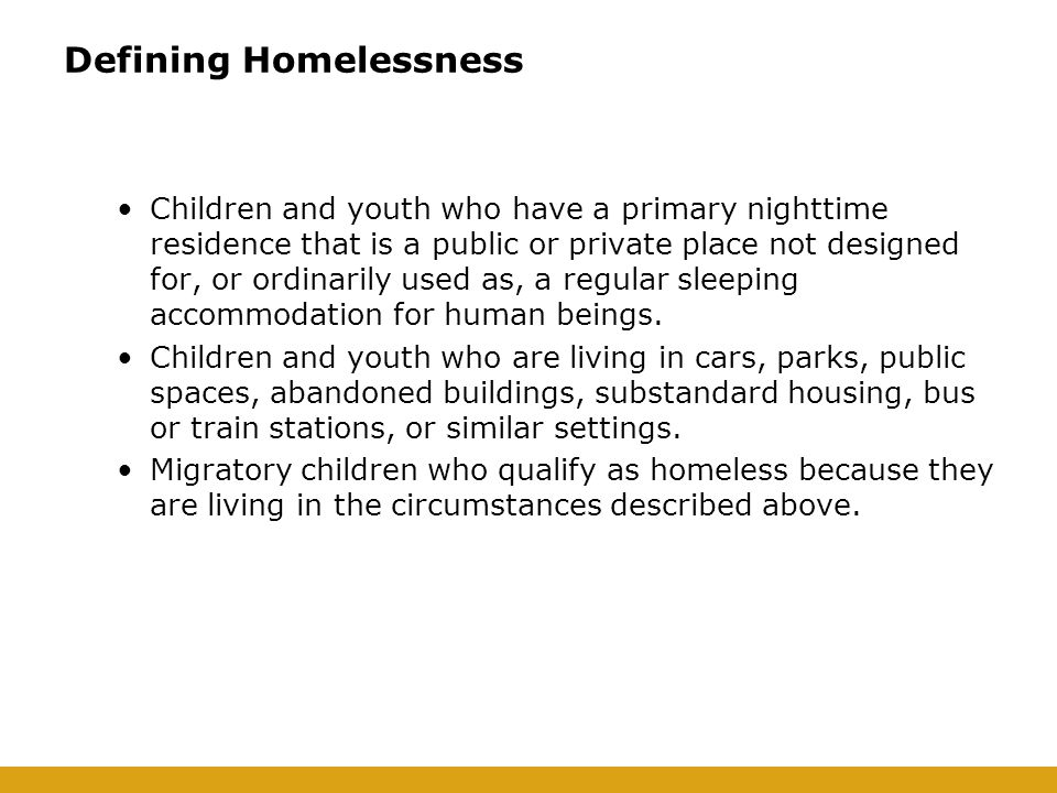 Defining Homelessness Children and youth who have a primary nighttime residence that is a public or private place not designed for, or ordinarily used as, a regular sleeping accommodation for human beings.