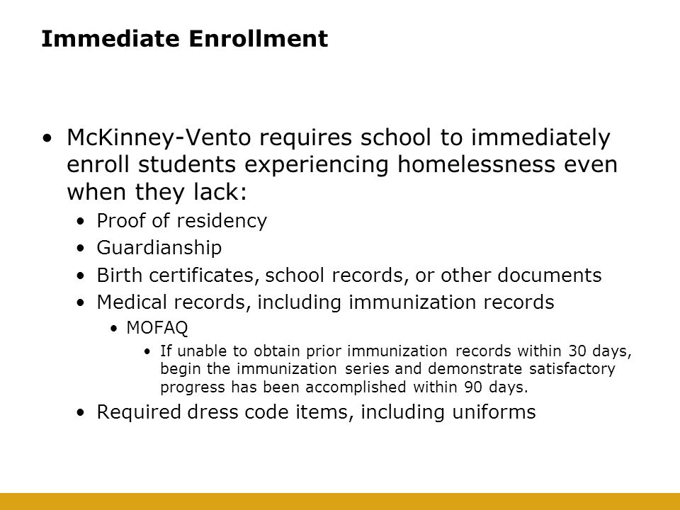 Immediate Enrollment McKinney-Vento requires school to immediately enroll students experiencing homelessness even when they lack: Proof of residency Guardianship Birth certificates, school records, or other documents Medical records, including immunization records MOFAQ If unable to obtain prior immunization records within 30 days, begin the immunization series and demonstrate satisfactory progress has been accomplished within 90 days.