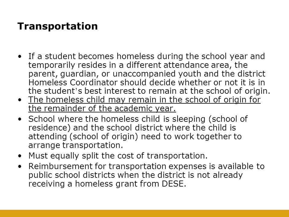 Transportation If a student becomes homeless during the school year and temporarily resides in a different attendance area, the parent, guardian, or unaccompanied youth and the district Homeless Coordinator should decide whether or not it is in the student ' s best interest to remain at the school of origin.