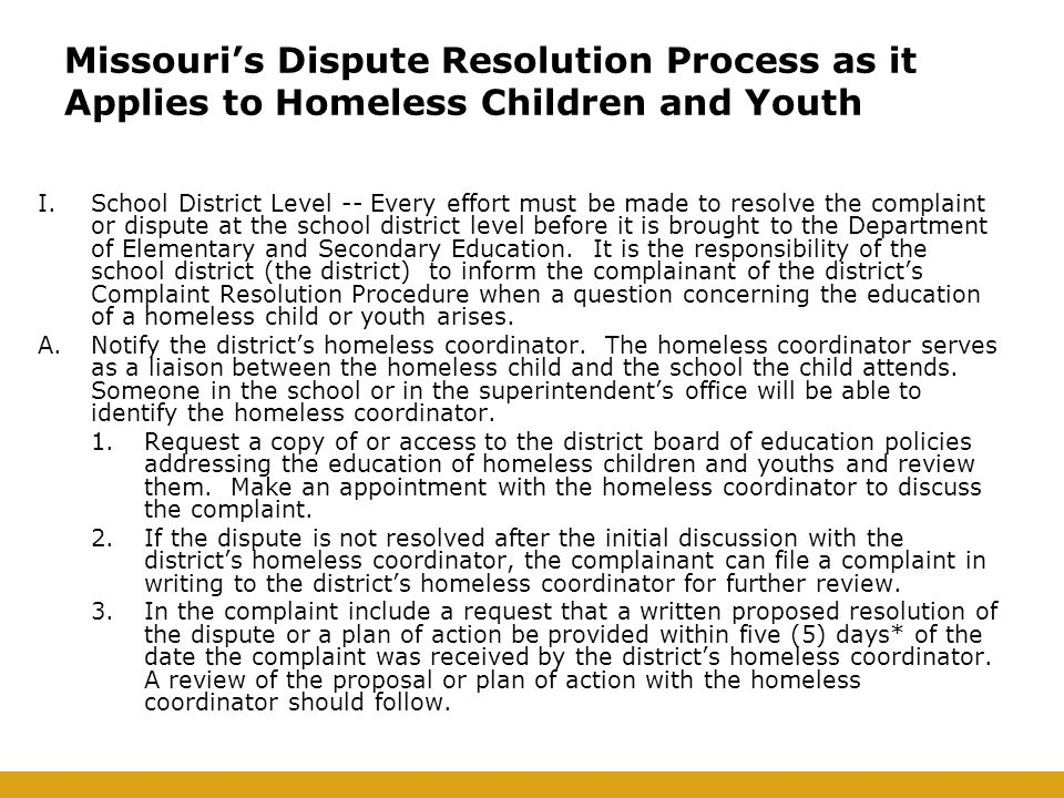 Missouri's Dispute Resolution Process as it Applies to Homeless Children and Youth I.School District Level -- Every effort must be made to resolve the complaint or dispute at the school district level before it is brought to the Department of Elementary and Secondary Education.
