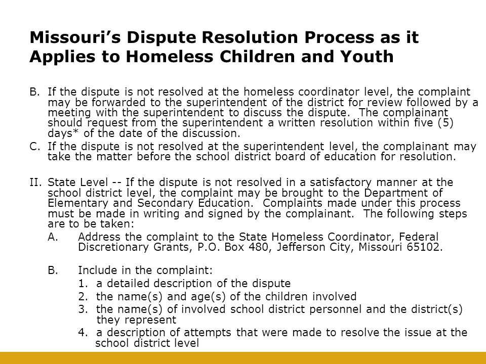 B.If the dispute is not resolved at the homeless coordinator level, the complaint may be forwarded to the superintendent of the district for review followed by a meeting with the superintendent to discuss the dispute.