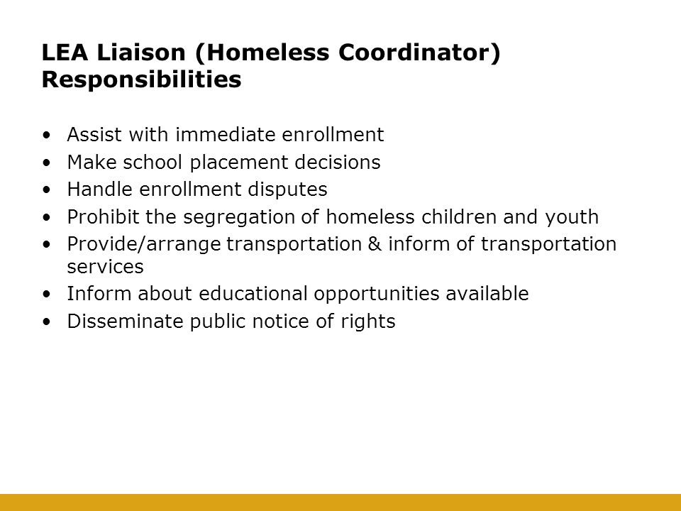LEA Liaison (Homeless Coordinator) Responsibilities Assist with immediate enrollment Make school placement decisions Handle enrollment disputes Prohibit the segregation of homeless children and youth Provide/arrange transportation & inform of transportation services Inform about educational opportunities available Disseminate public notice of rights