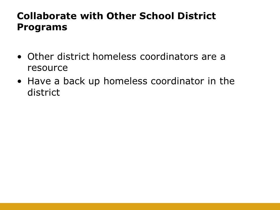 Collaborate with Other School District Programs Other district homeless coordinators are a resource Have a back up homeless coordinator in the district