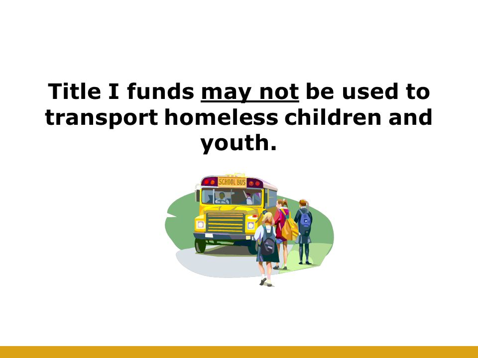 Title I funds may not be used to transport homeless children and youth.