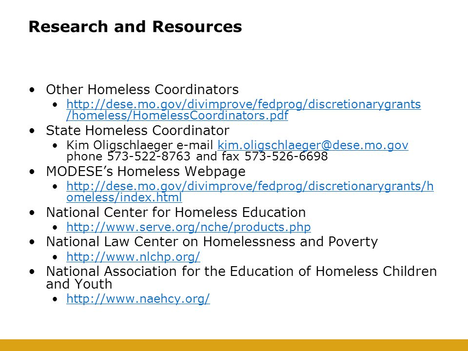 Research and Resources Other Homeless Coordinators http://dese.mo.gov/divimprove/fedprog/discretionarygrants /homeless/HomelessCoordinators.pdfhttp://dese.mo.gov/divimprove/fedprog/discretionarygrants /homeless/HomelessCoordinators.pdf State Homeless Coordinator Kim Oligschlaeger e-mail kim.oligschlaeger@dese.mo.gov phone 573-522-8763 and fax 573-526-6698kim.oligschlaeger@dese.mo.gov MODESE's Homeless Webpage http://dese.mo.gov/divimprove/fedprog/discretionarygrants/h omeless/index.htmlhttp://dese.mo.gov/divimprove/fedprog/discretionarygrants/h omeless/index.html National Center for Homeless Education http://www.serve.org/nche/products.php National Law Center on Homelessness and Poverty http://www.nlchp.org/ National Association for the Education of Homeless Children and Youth http://www.naehcy.org/