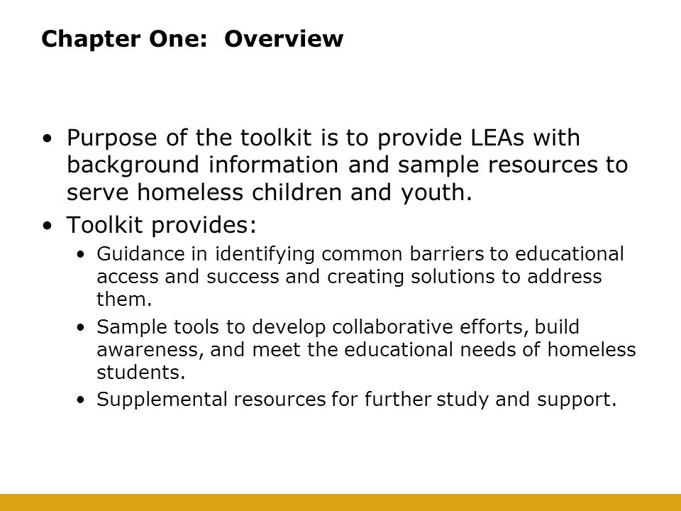 Purpose of the toolkit is to provide LEAs with background information and sample resources to serve homeless children and youth.