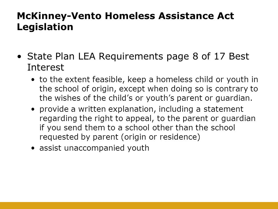 McKinney-Vento Homeless Assistance Act Legislation State Plan LEA Requirements page 8 of 17 Best Interest to the extent feasible, keep a homeless child or youth in the school of origin, except when doing so is contrary to the wishes of the child's or youth's parent or guardian.