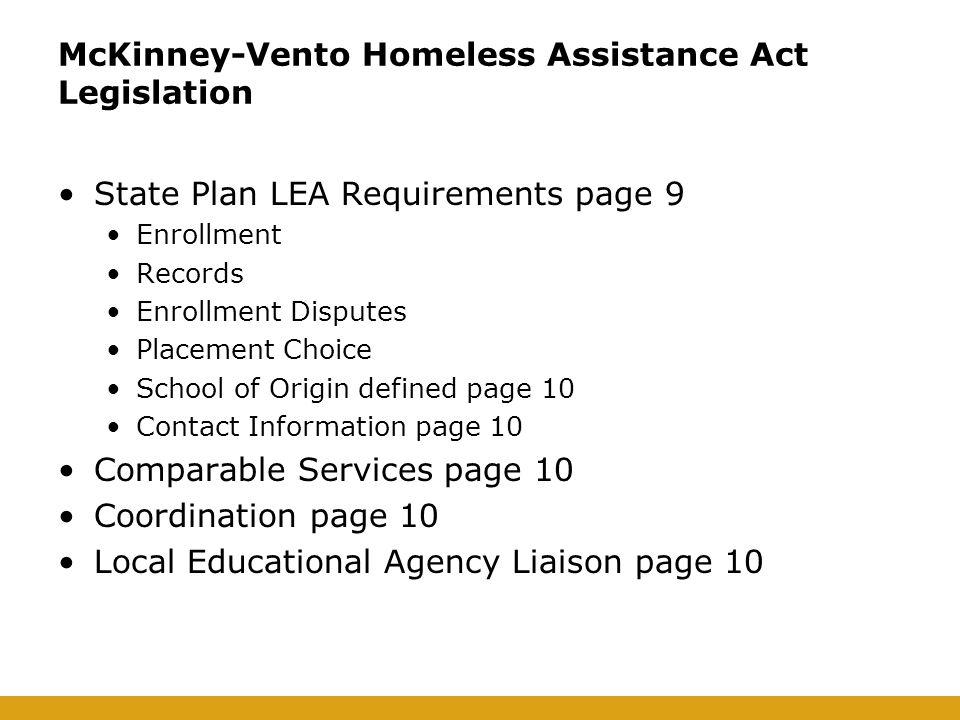 McKinney-Vento Homeless Assistance Act Legislation State Plan LEA Requirements page 9 Enrollment Records Enrollment Disputes Placement Choice School of Origin defined page 10 Contact Information page 10 Comparable Services page 10 Coordination page 10 Local Educational Agency Liaison page 10