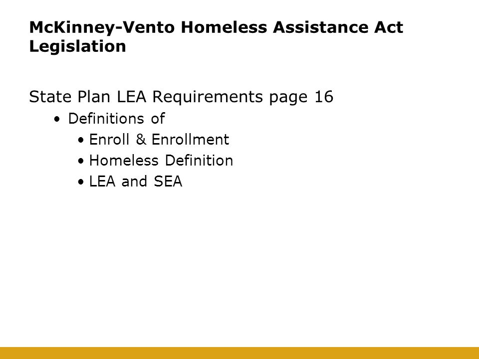 McKinney-Vento Homeless Assistance Act Legislation State Plan LEA Requirements page 16 Definitions of Enroll & Enrollment Homeless Definition LEA and SEA