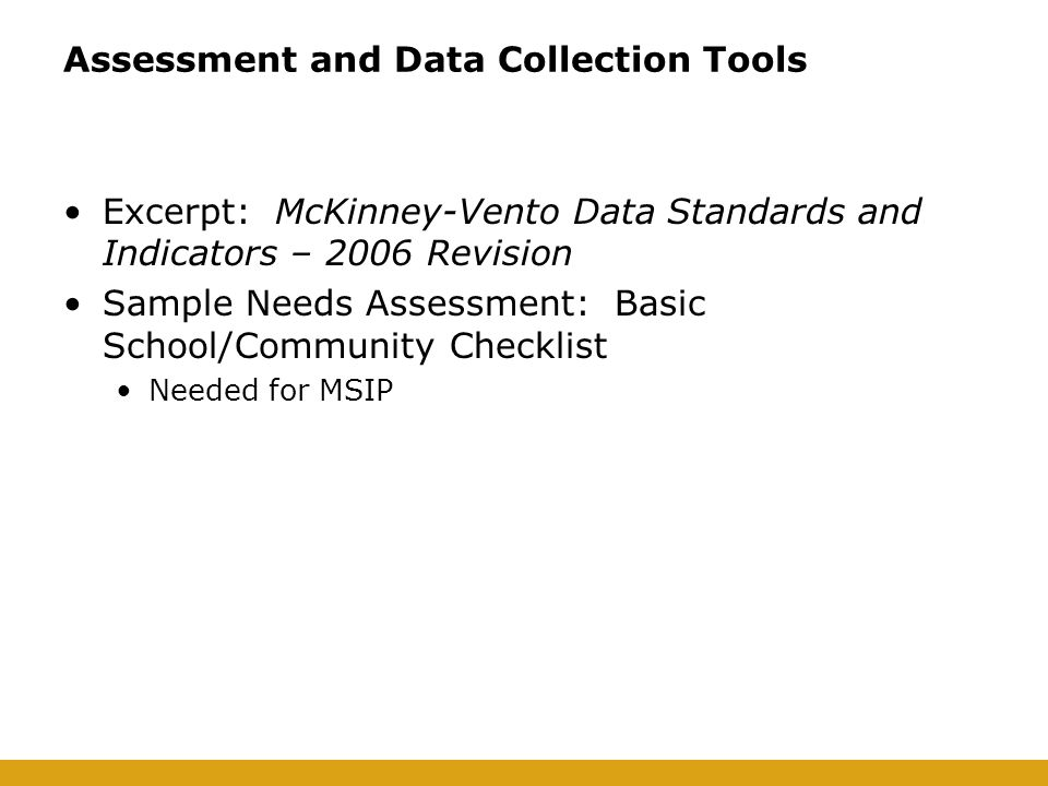 Assessment and Data Collection Tools Excerpt: McKinney-Vento Data Standards and Indicators – 2006 Revision Sample Needs Assessment: Basic School/Community Checklist Needed for MSIP