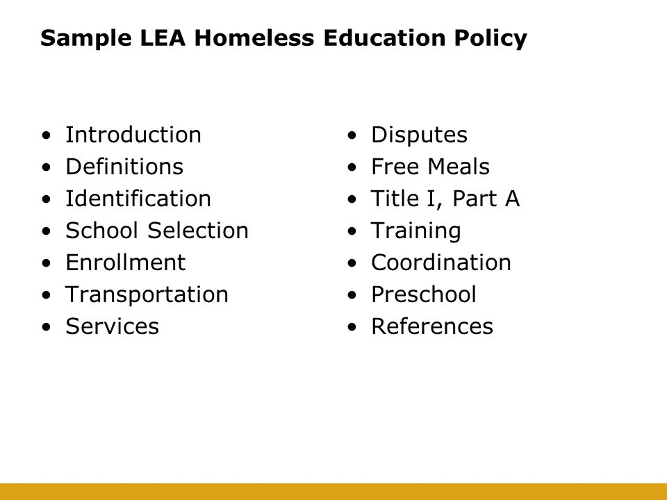 Sample LEA Homeless Education Policy Introduction Definitions Identification School Selection Enrollment Transportation Services Disputes Free Meals Title I, Part A Training Coordination Preschool References