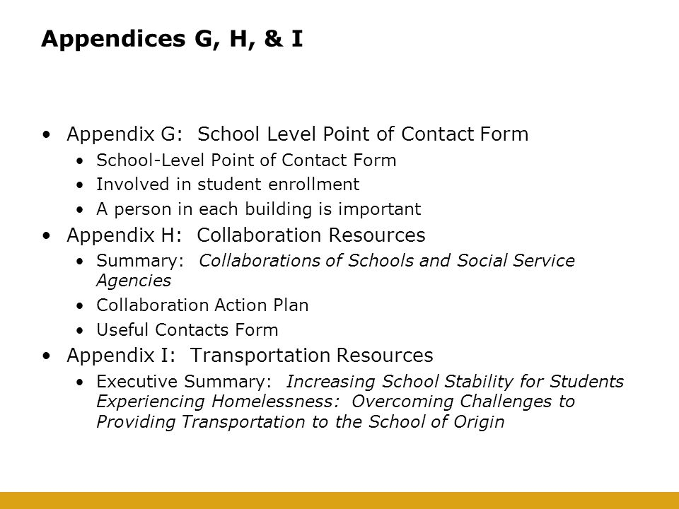 Appendices G, H, & I Appendix G: School Level Point of Contact Form School-Level Point of Contact Form Involved in student enrollment A person in each building is important Appendix H: Collaboration Resources Summary: Collaborations of Schools and Social Service Agencies Collaboration Action Plan Useful Contacts Form Appendix I: Transportation Resources Executive Summary: Increasing School Stability for Students Experiencing Homelessness: Overcoming Challenges to Providing Transportation to the School of Origin