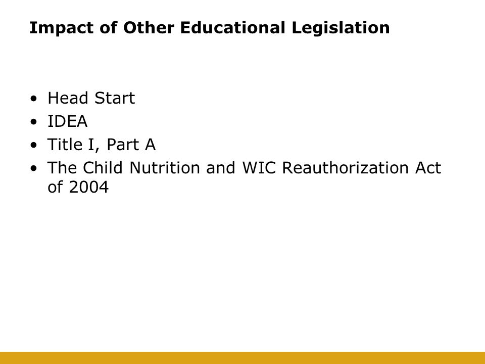Impact of Other Educational Legislation Head Start IDEA Title I, Part A The Child Nutrition and WIC Reauthorization Act of 2004