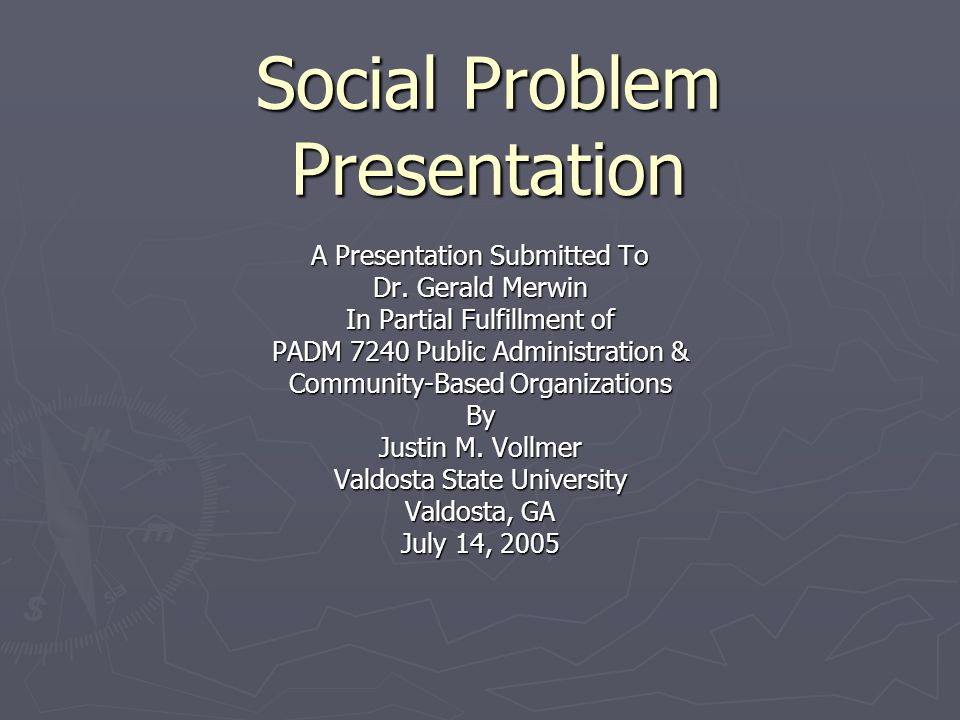 Social Problem Presentation A Presentation Submitted To Dr. Gerald Merwin In Partial Fulfillment of PADM 7240 Public Administration & Community-Based