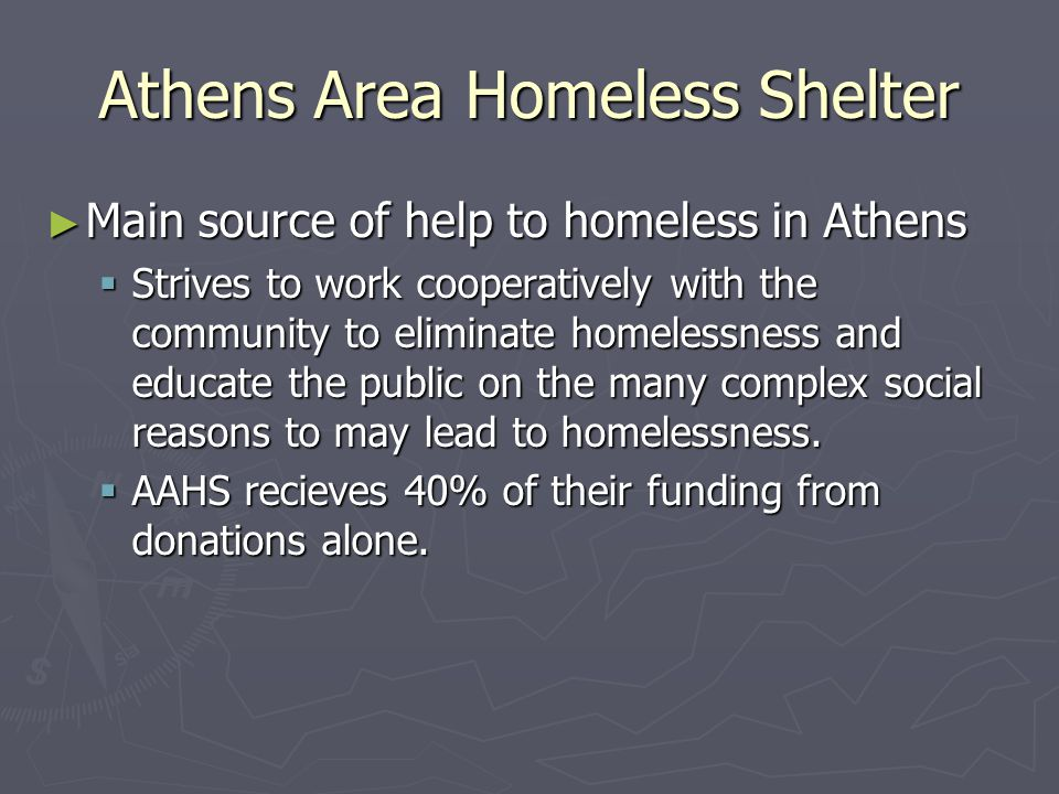 Athens Area Homeless Shelter ► Main source of help to homeless in Athens  Strives to work cooperatively with the community to eliminate homelessness