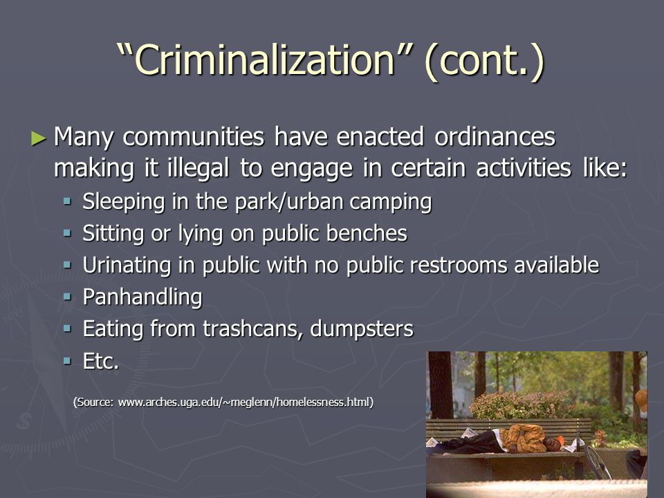 """Criminalization"" (cont.) ► Many communities have enacted ordinances making it illegal to engage in certain activities like:  Sleeping in the park/ur"
