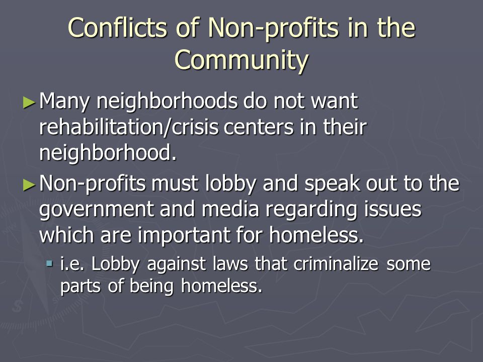 Conflicts of Non-profits in the Community ► Many neighborhoods do not want rehabilitation/crisis centers in their neighborhood. ► Non-profits must lob