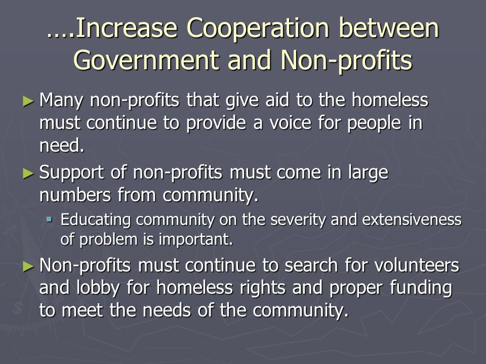 ….Increase Cooperation between Government and Non-profits ► Many non-profits that give aid to the homeless must continue to provide a voice for people