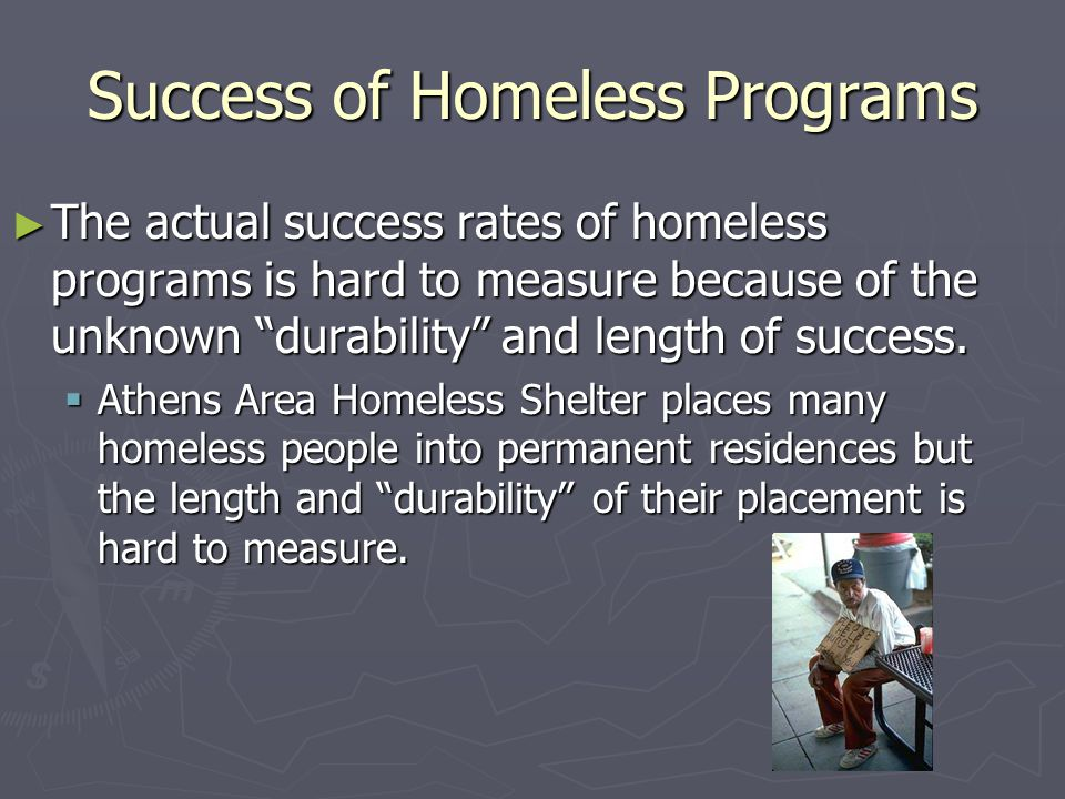 "Success of Homeless Programs ► The actual success rates of homeless programs is hard to measure because of the unknown ""durability"" and length of succ"